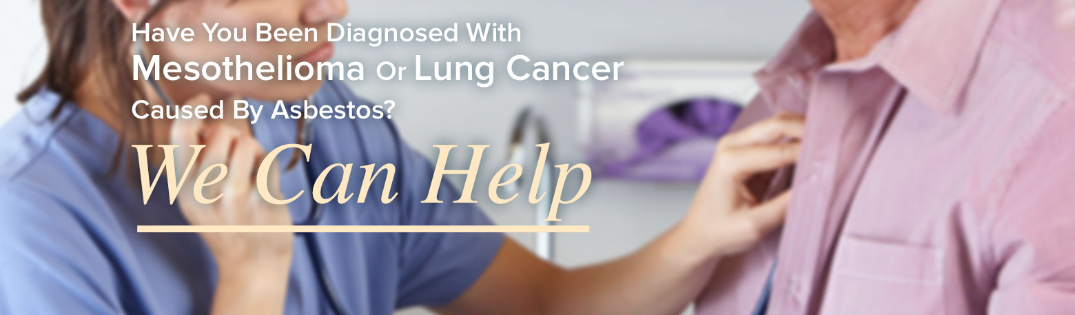 Have you been diagnosed with Mesothelioma or Lung Cancer caused by Asbestos? We can help.